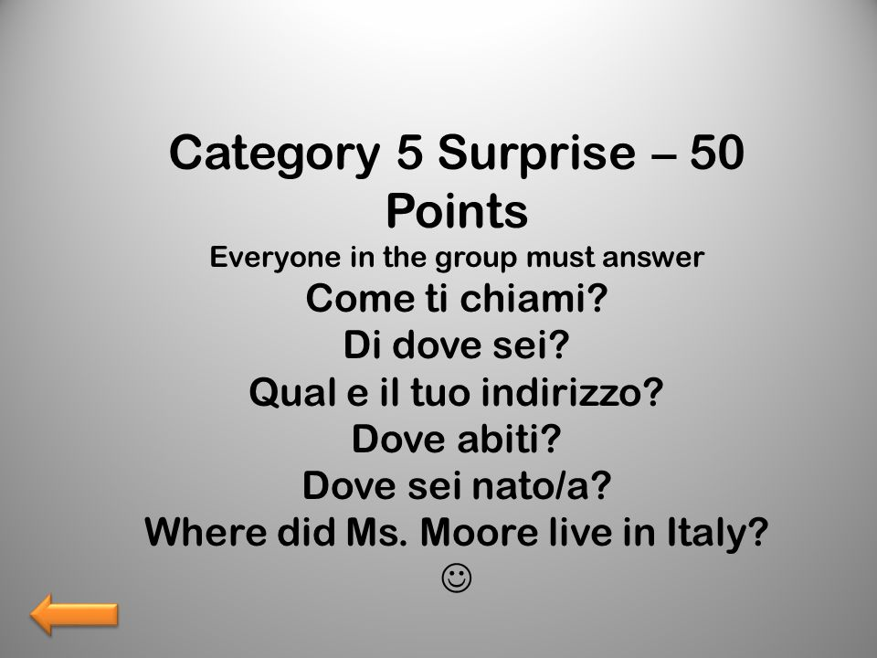 Category 5 Surprise – 50 Points Everyone in the group must answer Come ti chiami? Di dove sei? Qual e il tuo indirizzo? Dove abiti? Dove sei nato/a? W