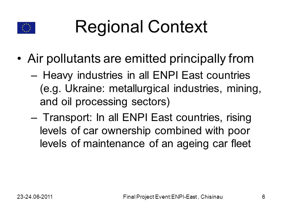 Regional Context Air pollutants are emitted principally from – Heavy industries in all ENPI East countries (e.g. Ukraine: metallurgical industries, mi