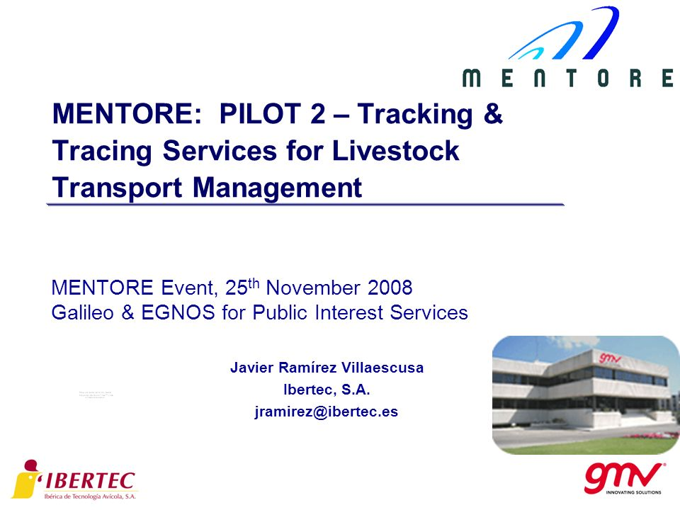 MENTORE: PILOT 2 – Tracking & Tracing Services for Livestock Transport Management MENTORE Event, 25 th November 2008 Galileo & EGNOS for Public Interest Services Javier Ramírez Villaescusa Ibertec, S.A.