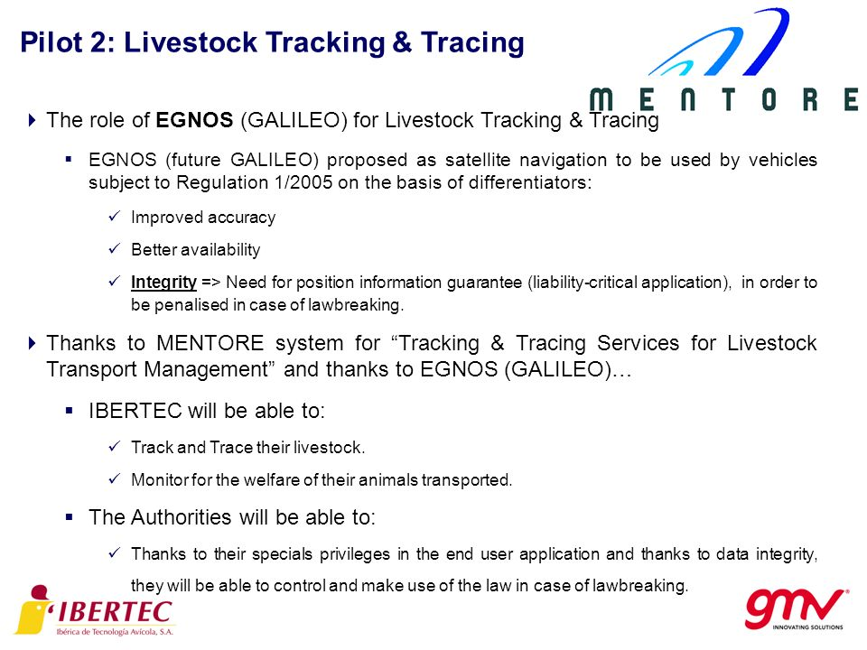 Pilot 2: Livestock Tracking & Tracing The role of EGNOS (GALILEO) for Livestock Tracking & Tracing EGNOS (future GALILEO) proposed as satellite navigation to be used by vehicles subject to Regulation 1/2005 on the basis of differentiators: Improved accuracy Better availability Integrity => Need for position information guarantee (liability-critical application), in order to be penalised in case of lawbreaking.