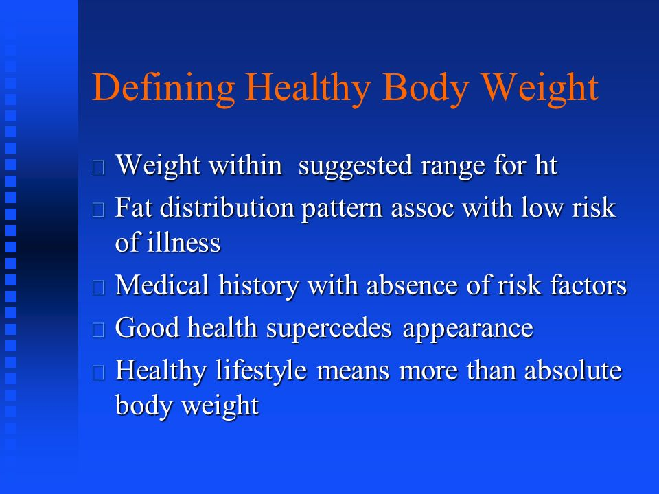 Defining Healthy Body Weight Weight within suggested range for ht Weight within suggested range for ht Fat distribution pattern assoc with low risk of