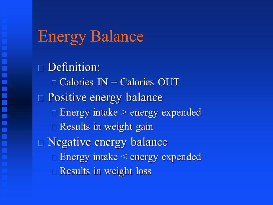 Energy Balance Definition: Definition: Calories IN = Calories OUT Calories IN = Calories OUT Positive energy balance Positive energy balance Energy in