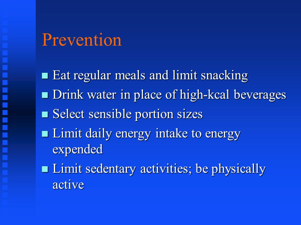 Prevention Eat regular meals and limit snacking Eat regular meals and limit snacking Drink water in place of high-kcal beverages Drink water in place