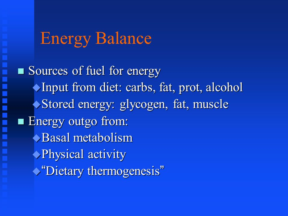 Energy Balance Sources of fuel for energy Sources of fuel for energy Input from diet: carbs, fat, prot, alcohol Input from diet: carbs, fat, prot, alc
