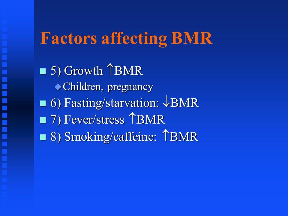 Factors affecting BMR 5) Growth BMR 5) Growth BMR Children, pregnancy Children, pregnancy 6) Fasting/starvation: BMR 6) Fasting/starvation: BMR 7) Fev