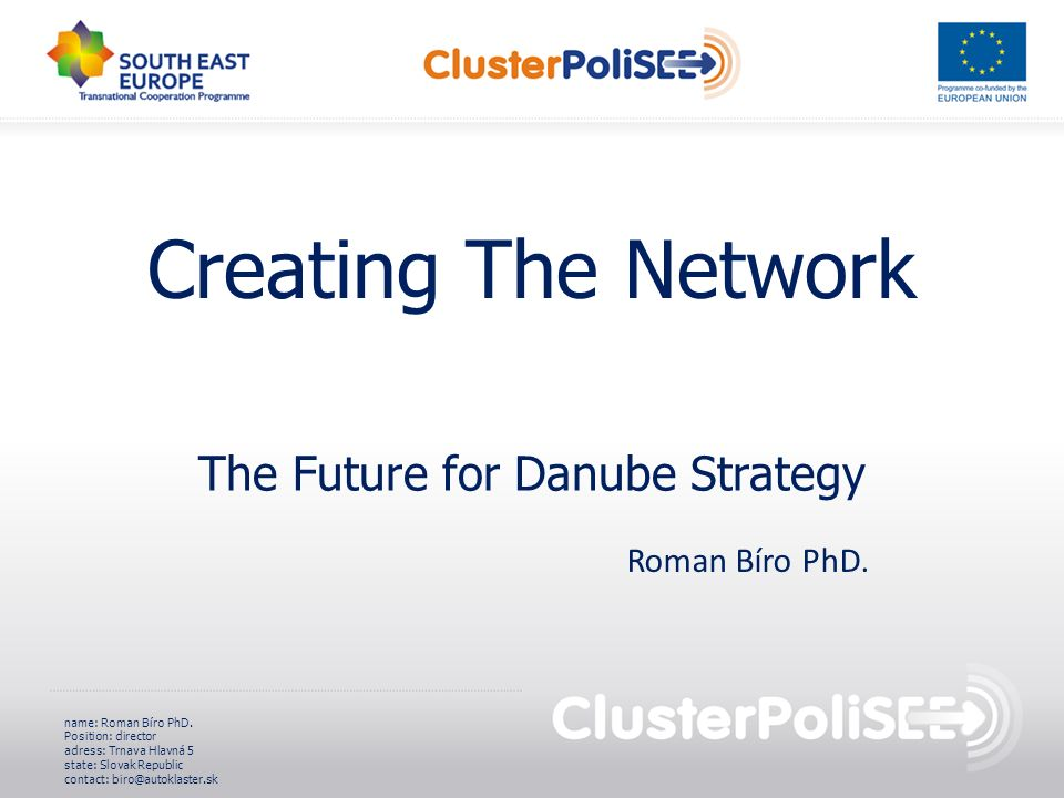 Creating The Network The Future for Danube Strategy name: Roman Bíro PhD. Position: director adress: Trnava Hlavná 5 state: Slovak Republic contact: b