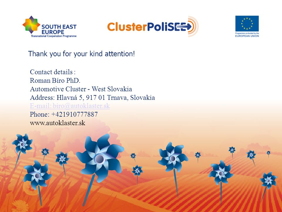 Thank you for your kind attention! Contact details : Roman Bíro PhD. Automotive Cluster - West Slovakia Address: Hlavná 5, 917 01 Trnava, Slovakia E-m
