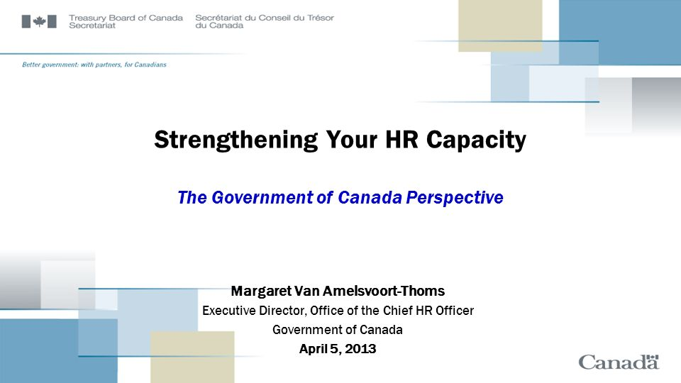 Strengthening Your HR Capacity The Government of Canada Perspective Margaret Van Amelsvoort-Thoms Executive Director, Office of the Chief HR Officer G