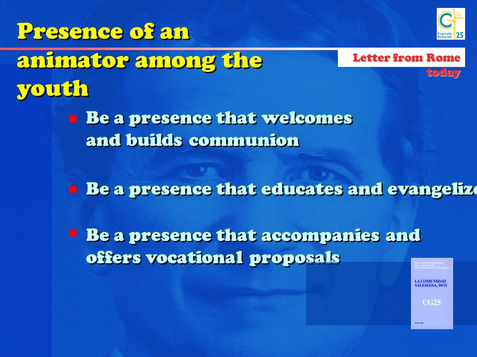 Be a presence that welcomes and builds communion Be a presence that educates and evangelizes Be a presence that accompanies and offers vocational proposals Presence of an animator among the youth Letter from Rome today
