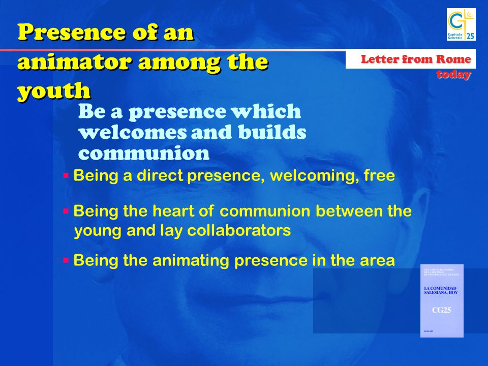Be a presence which welcomes and builds communion Being a direct presence, welcoming, free Being the heart of communion between the young and lay collaborators Being the animating presence in the area Presence of an animator among the youth Letter from Rome today