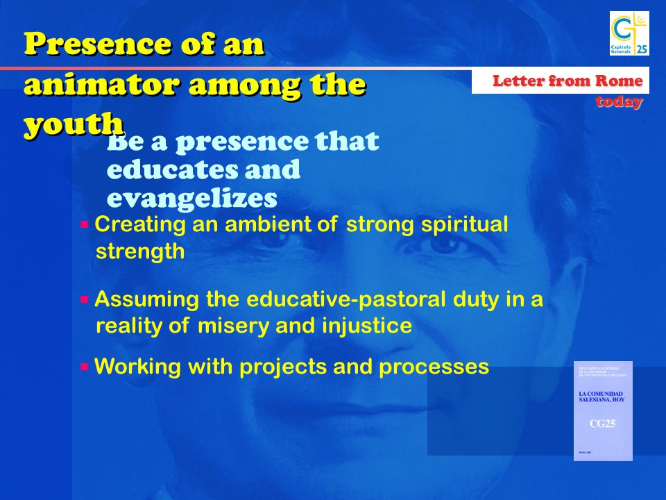 Be a presence that educates and evangelizes Creating an ambient of strong spiritual strength Assuming the educative-pastoral duty in a reality of misery and injustice Working with projects and processes Presence of an animator among the youth Letter from Rome today