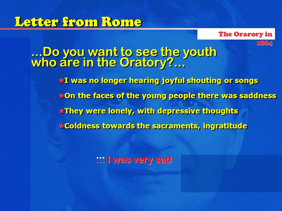 ... I was very sad...Do you want to see the youth who are in the Oratory?......Do you want to see the youth who are in the Oratory?... I was no longer