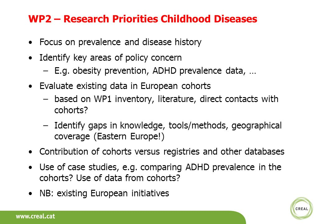 WP2 – Research Priorities Childhood Diseases Focus on prevalence and disease history Identify key areas of policy concern –E.g. obesity prevention, AD