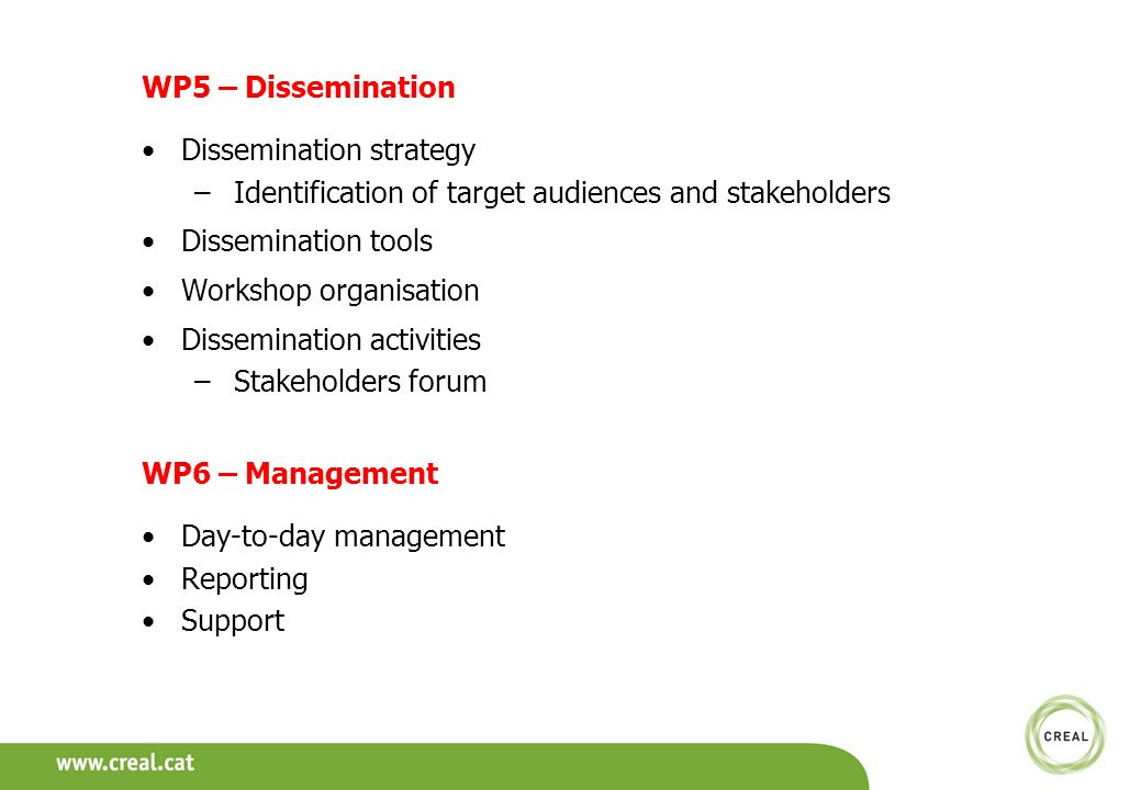 WP5 – Dissemination Dissemination strategy –Identification of target audiences and stakeholders Dissemination tools Workshop organisation Dissemination activities –Stakeholders forum WP6 – Management Day-to-day management Reporting Support