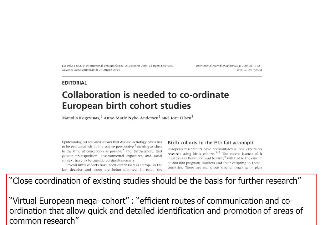 Close coordination of existing studies should be the basis for further research Virtual European mega–cohort : efficient routes of communication and co- ordination that allow quick and detailed identification and promotion of areas of common research