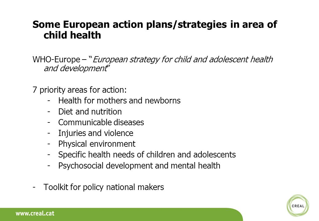 Some European action plans/strategies in area of child health WHO-Europe – European strategy for child and adolescent health and development 7 priority areas for action: -Health for mothers and newborns -Diet and nutrition -Communicable diseases -Injuries and violence -Physical environment -Specific health needs of children and adolescents -Psychosocial development and mental health -Toolkit for policy national makers