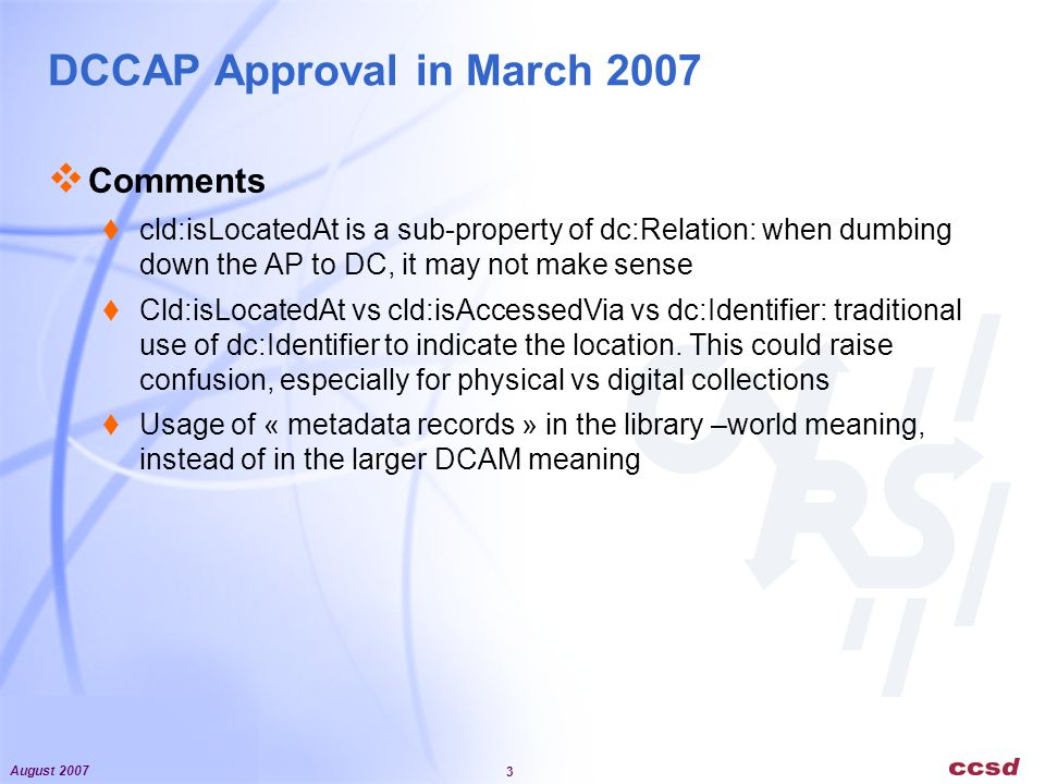 August 2007 3 DCCAP Approval in March 2007 Comments cld:isLocatedAt is a sub-property of dc:Relation: when dumbing down the AP to DC, it may not make