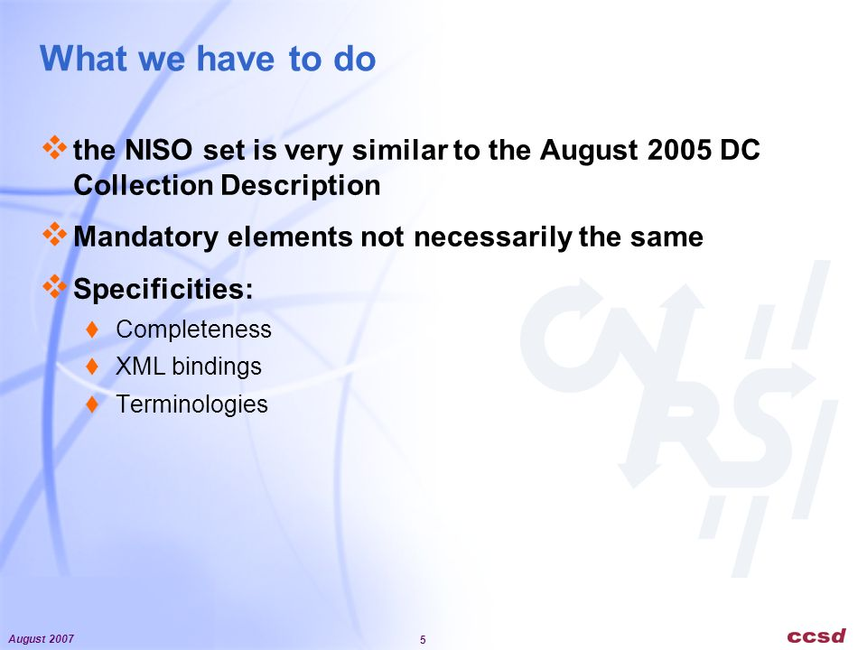 August 2007 5 What we have to do the NISO set is very similar to the August 2005 DC Collection Description Mandatory elements not necessarily the same