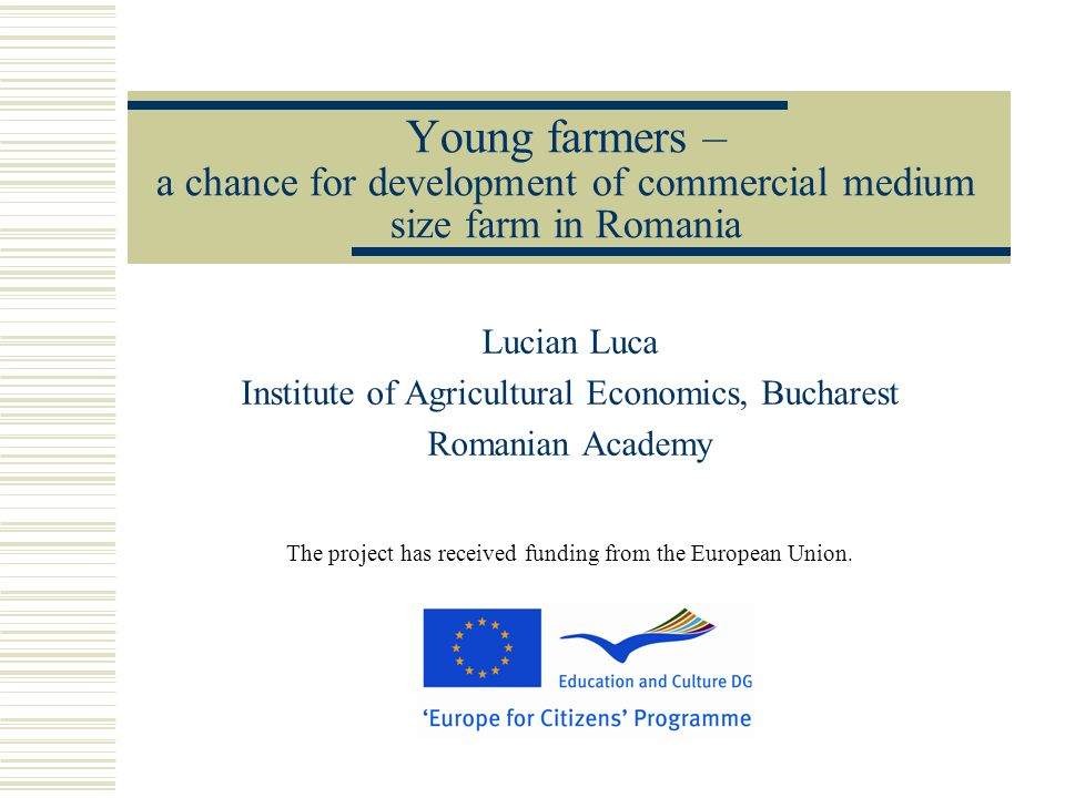 Young farmers – a chance for development of commercial medium size farm in Romania Lucian Luca Institute of Agricultural Economics, Bucharest Romanian