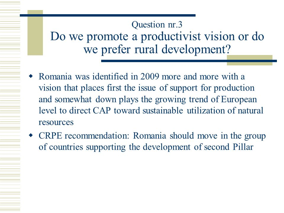 Question nr.3 Do we promote a productivist vision or do we prefer rural development? Romania was identified in 2009 more and more with a vision that p