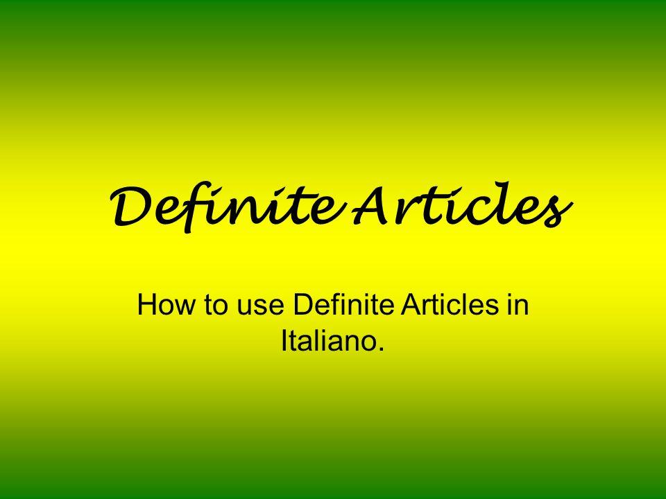 Definite Articles How to use Definite Articles in Italiano.