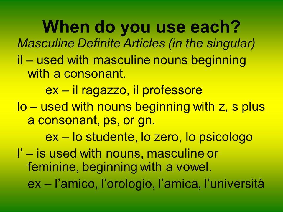When do you use each? Masculine Definite Articles (in the singular) il – used with masculine nouns beginning with a consonant. ex – il ragazzo, il pro