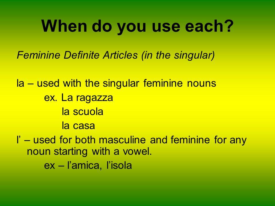 When do you use each? Feminine Definite Articles (in the singular) la – used with the singular feminine nouns ex. La ragazza la scuola la casa l – use