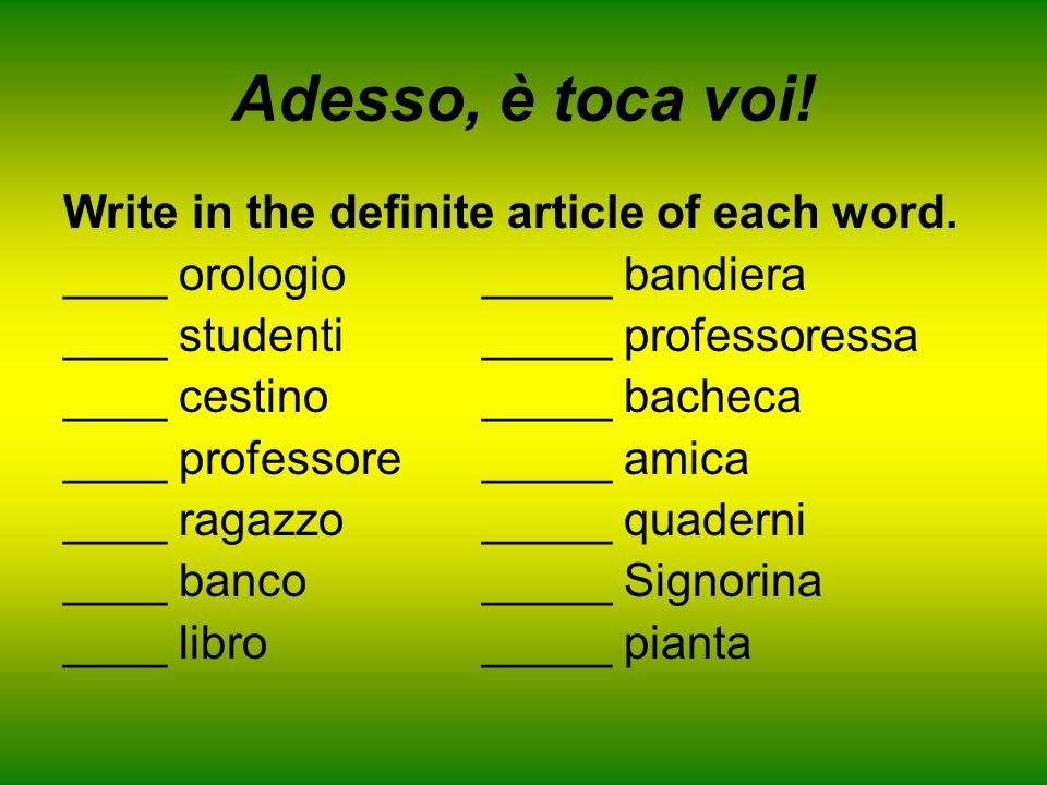 Adesso, è toca voi! Write in the definite article of each word. ____ orologio_____ bandiera ____ studenti_____ professoressa ____ cestino_____ bacheca