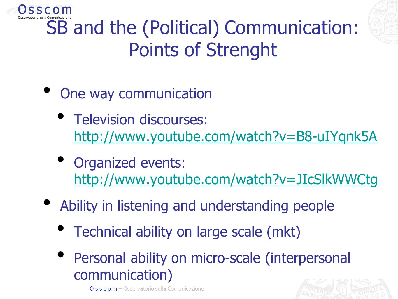 O s s c o m – Osservatorio sulla Comunicazione SB and the (Political) Communication: Points of Strenght One way communication Television discourses:   v=B8-uIYqnk5A   v=B8-uIYqnk5A Organized events:   v=JIcSlkWWCtg   v=JIcSlkWWCtg Ability in listening and understanding people Technical ability on large scale (mkt) Personal ability on micro-scale (interpersonal communication)