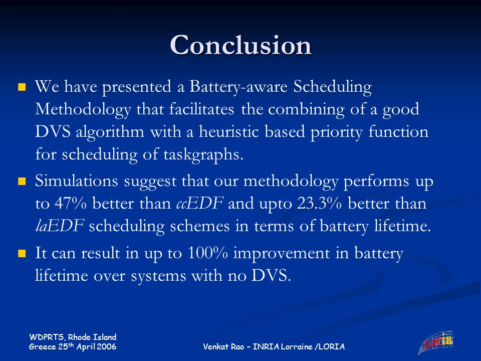 WDPRTS, Rhode Island Greece 25 th April 2006 Venkat Rao – INRIA Lorraine /LORIA Conclusion We have presented a Battery-aware Scheduling Methodology th