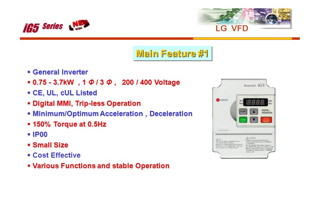 General Inverter General Inverter 0.75 - 3.7kW, 1 / 3, 200 / 400 Voltage 0.75 - 3.7kW, 1 Φ / 3 Φ, 200 / 400 Voltage CE, UL, cUL Listed CE, UL, cUL Lis