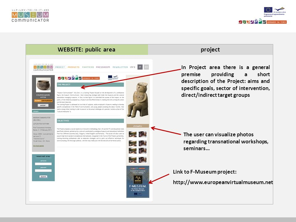WEBSITE: public areaproject In Project area there is a general premise providing a short description of the Project: aims and specific goals, sector of intervention, direct/indirect target groups The user can visualize photos regarding transnational workshops, seminars… Link to F-Museum project: http://www.europeanvirtualmuseum.net