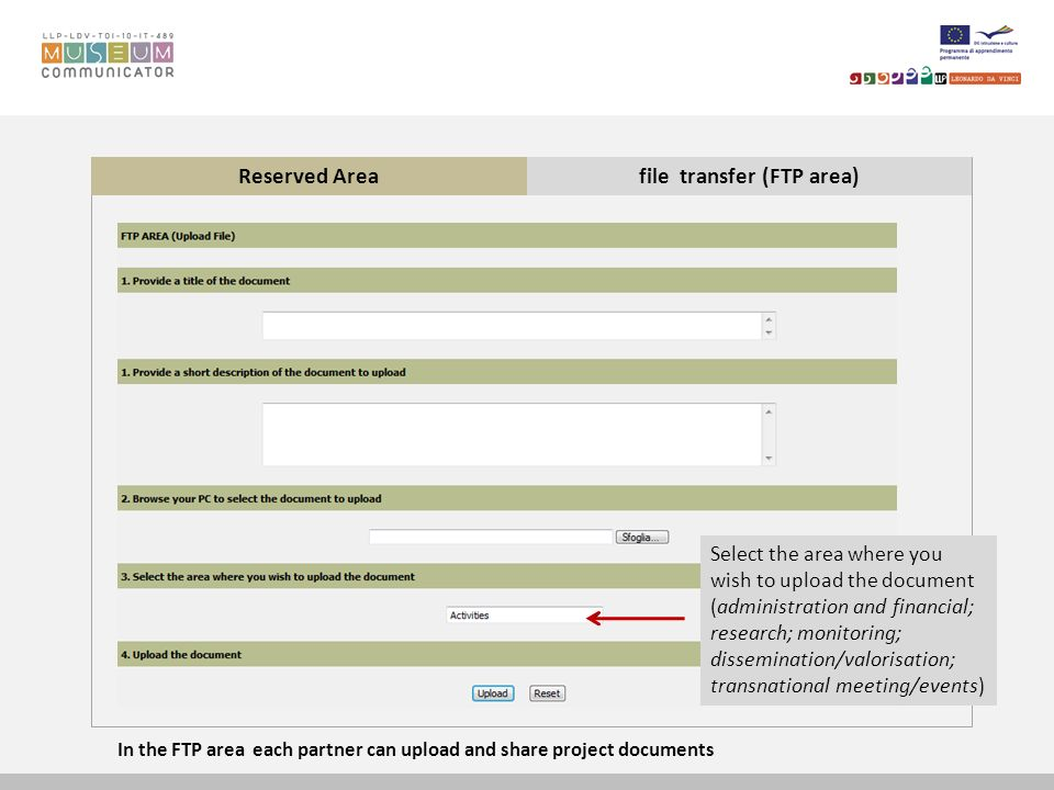 Reserved Areafile transfer (FTP area) Select the area where you wish to upload the document (administration and financial; research; monitoring; dissemination/valorisation; transnational meeting/events) In the FTP area each partner can upload and share project documents
