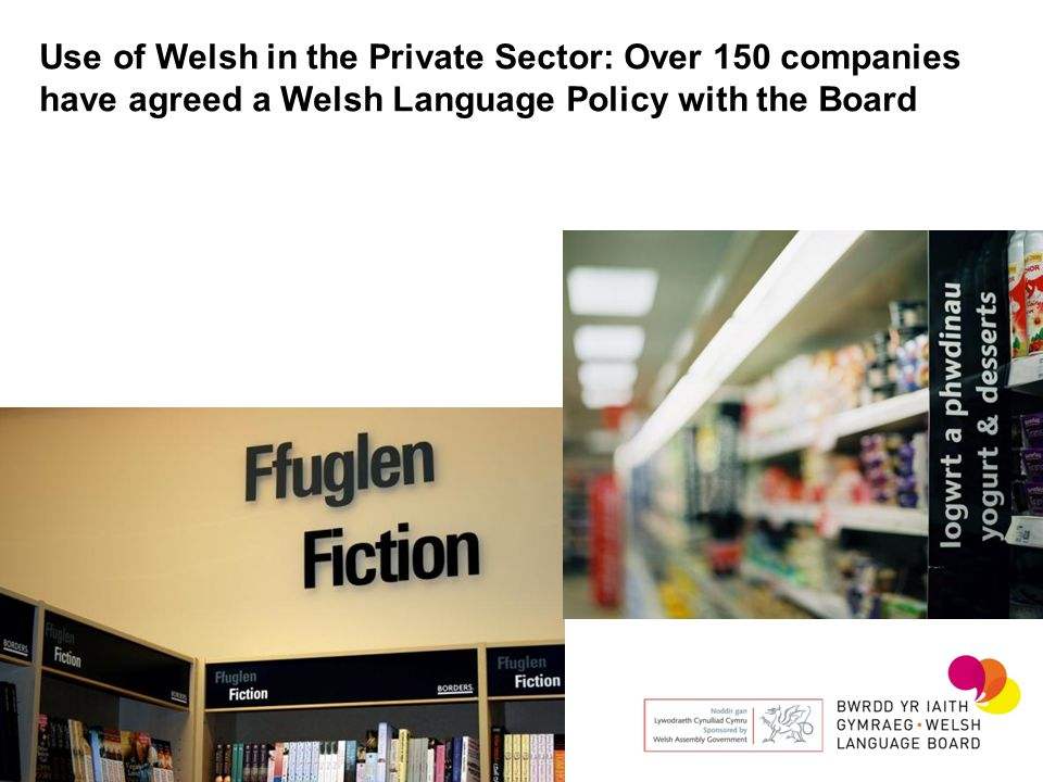 Use of Welsh in the Private Sector: Over 150 companies have agreed a Welsh Language Policy with the Board
