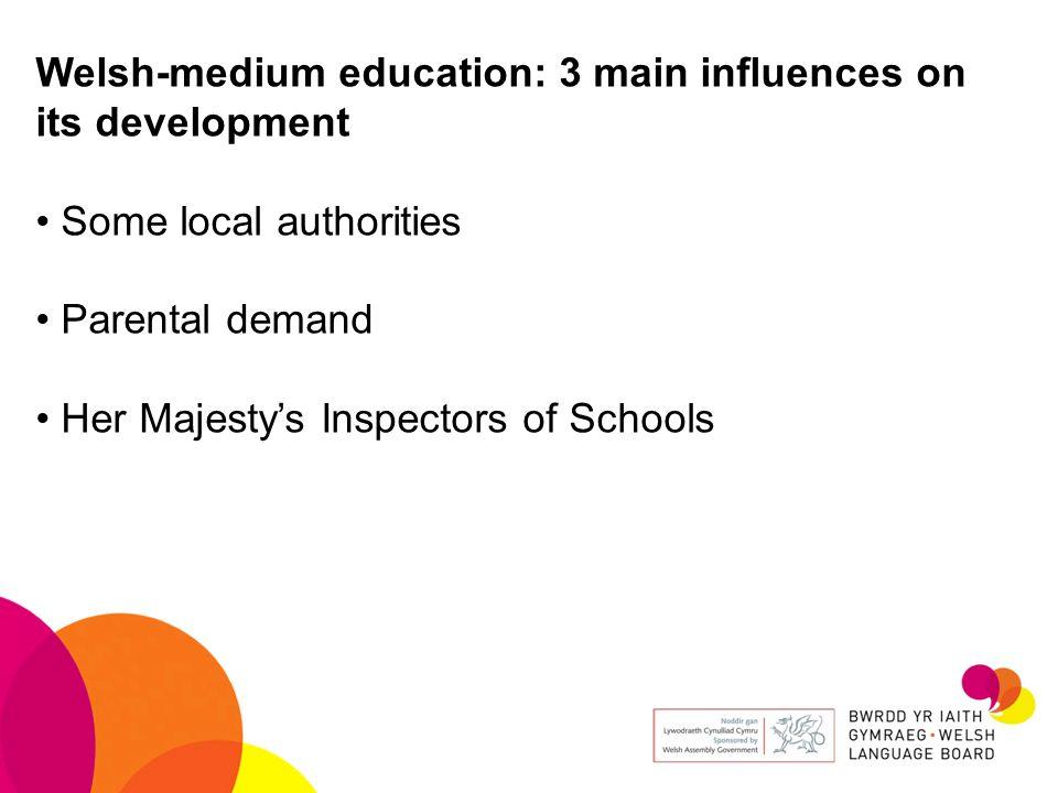 Welsh-medium education: 3 main influences on its development Some local authorities Parental demand Her Majestys Inspectors of Schools