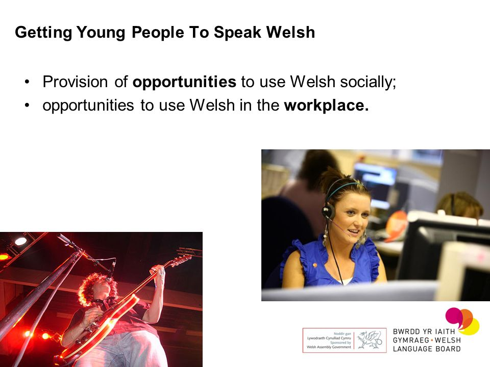 Getting Young People To Speak Welsh Provision of opportunities to use Welsh socially; opportunities to use Welsh in the workplace.