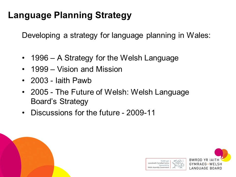 Language Planning Strategy Developing a strategy for language planning in Wales: 1996 – A Strategy for the Welsh Language 1999 – Vision and Mission 20