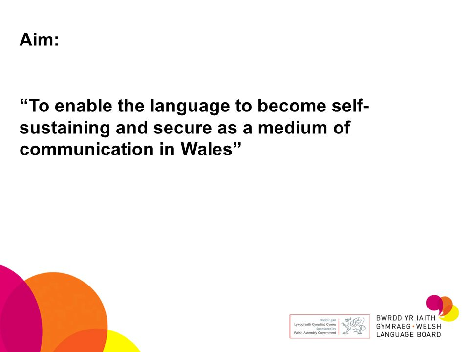 Aim: To enable the language to become self- sustaining and secure as a medium of communication in Wales