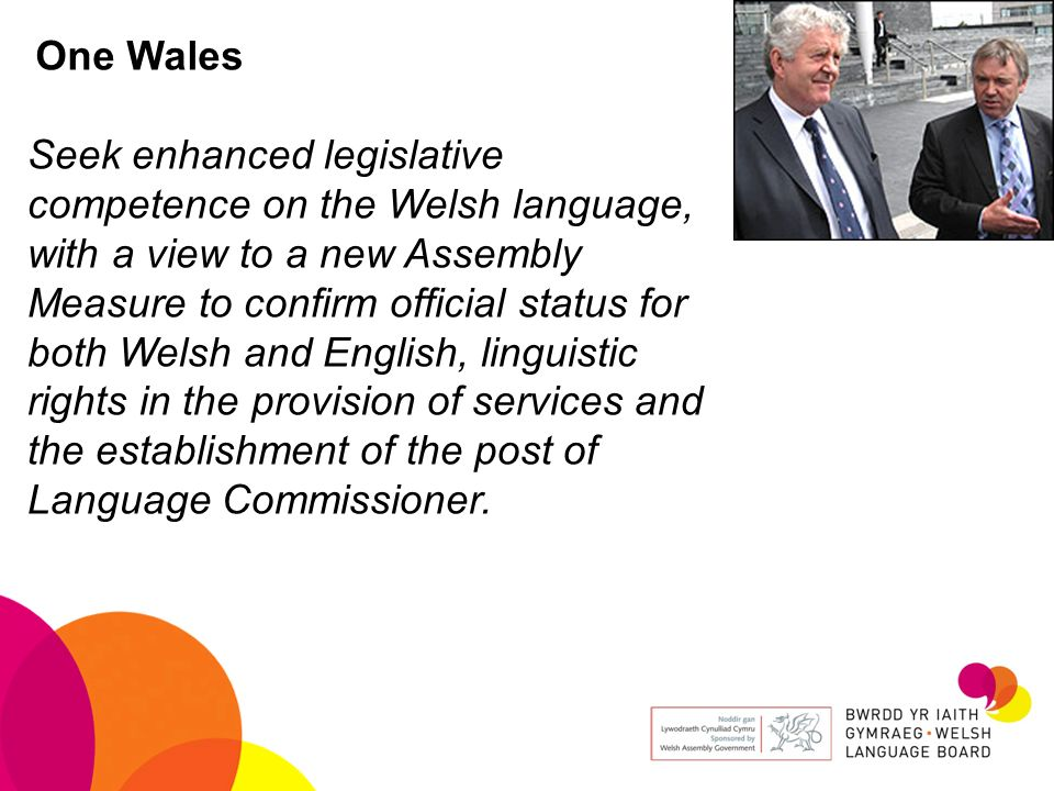 One Wales Seek enhanced legislative competence on the Welsh language, with a view to a new Assembly Measure to confirm official status for both Welsh