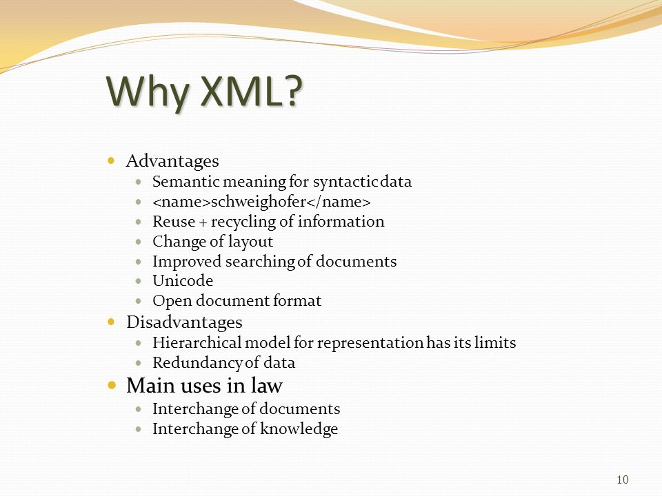 10 Why XML? Advantages Semantic meaning for syntactic data schweighofer Reuse + recycling of information Change of layout Improved searching of docume
