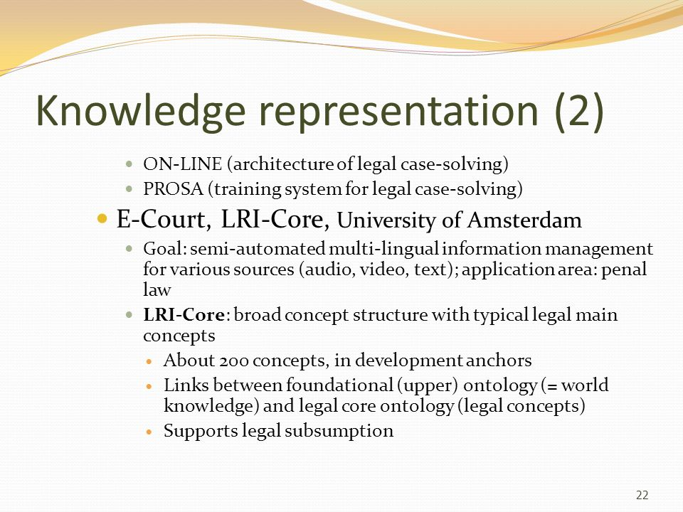 Knowledge representation (3) Select/direct from various acts or agents to the legally relevant ones E-Power, project of the Dutch Tax and Customs Administration Application-oriented knowledge system; formalisation of laws and regulations as conceptual models Automated tasks (e.g.