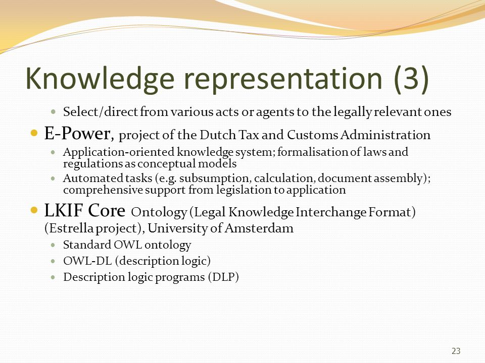 Knowledge representation (3) Select/direct from various acts or agents to the legally relevant ones E-Power, project of the Dutch Tax and Customs Admi