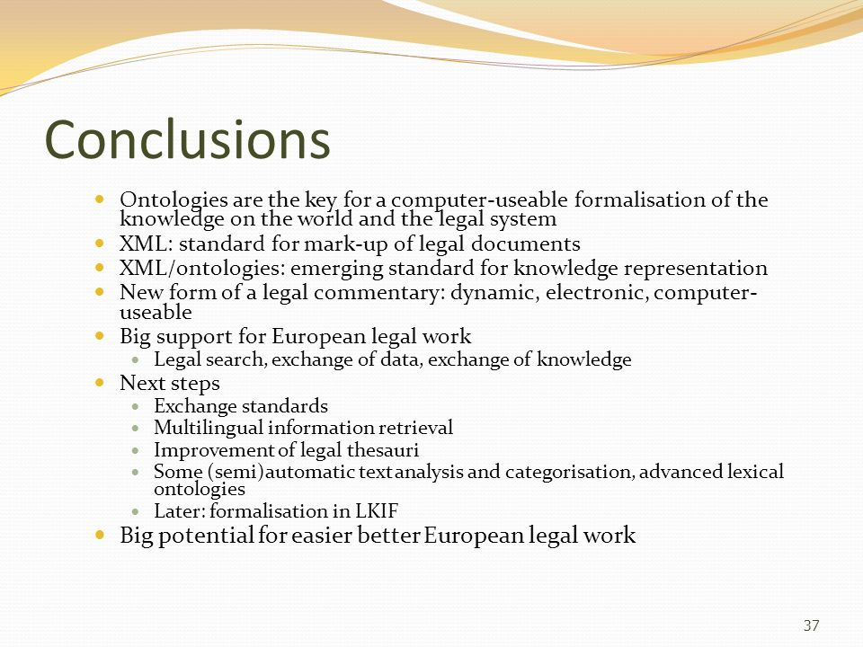 Conclusions Ontologies are the key for a computer-useable formalisation of the knowledge on the world and the legal system XML: standard for mark-up o