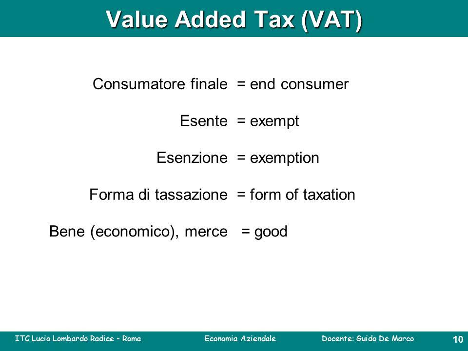ITC Lucio Lombardo Radice - Roma Economia Aziendale Docente: Guido De Marco 9 Value Added Tax (VAT) End consumer= consumatore finale Exempt= esente Exemption= esenzione Form of taxation = bene (economico), merceGood = forma di tassazione