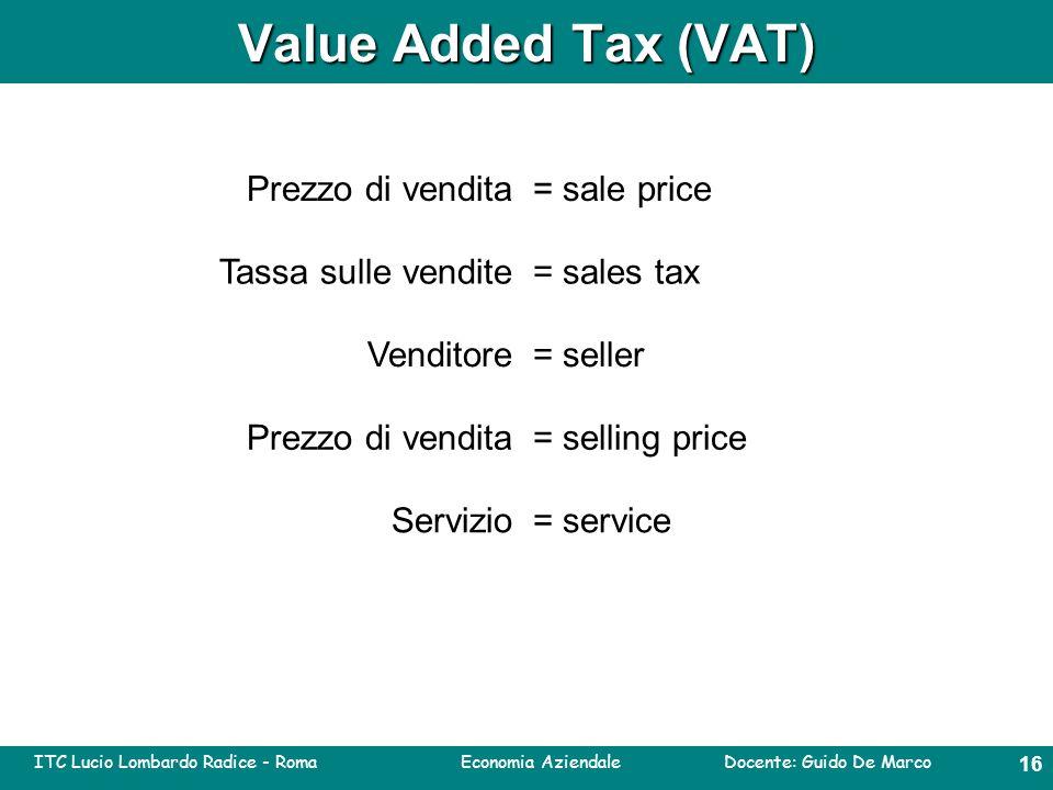 ITC Lucio Lombardo Radice - Roma Economia Aziendale Docente: Guido De Marco 15 Value Added Tax (VAT) = prezzo di venditaSale price = tassa sulle venditeSales tax = venditoreSeller = prezzo di vendita Service= servizio Selling price