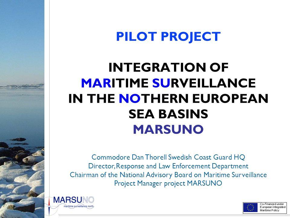 PILOT PROJECT INTEGRATION OF MARITIME SURVEILLANCE IN THE NOTHERN EUROPEAN SEA BASINS MARSUNO Commodore Dan Thorell Swedish Coast Guard HQ Director, R