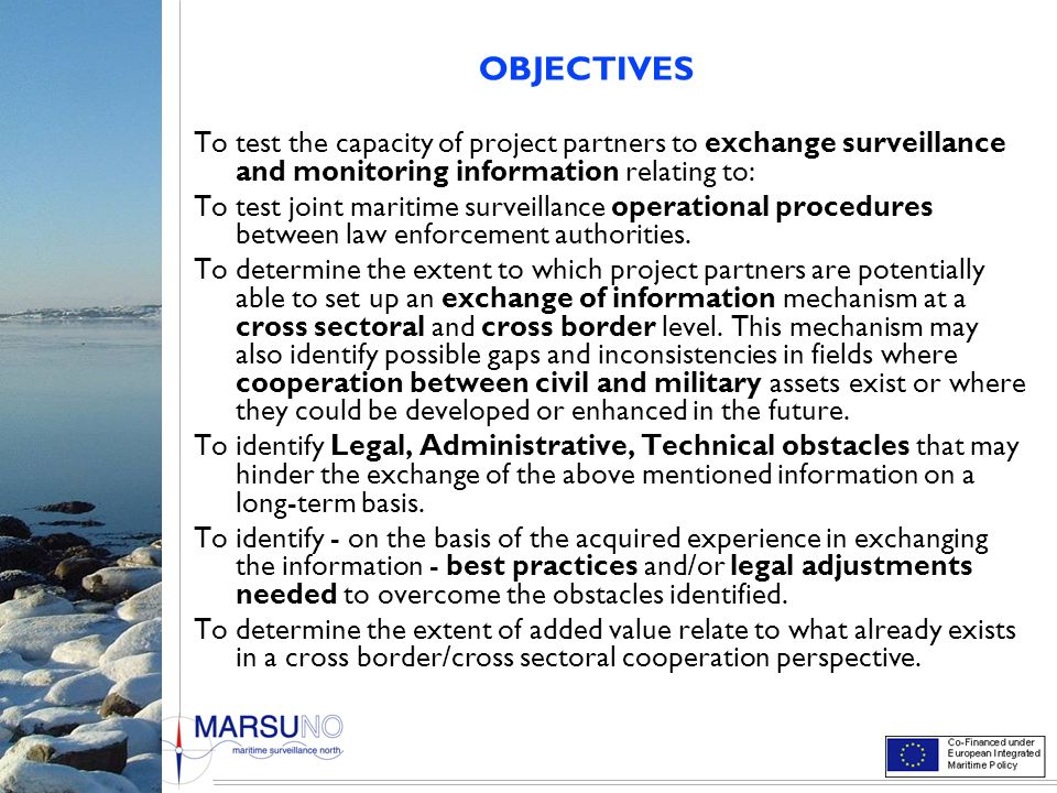 OBJECTIVES To test the capacity of project partners to exchange surveillance and monitoring information relating to: To test joint maritime surveillan