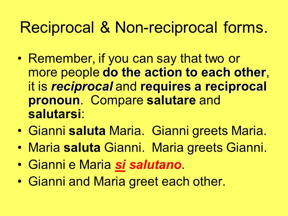 Reciprocal & Non-reciprocal forms. do the action to each other reciprocalrequires a reciprocal pronounRemember, if you can say that two or more people