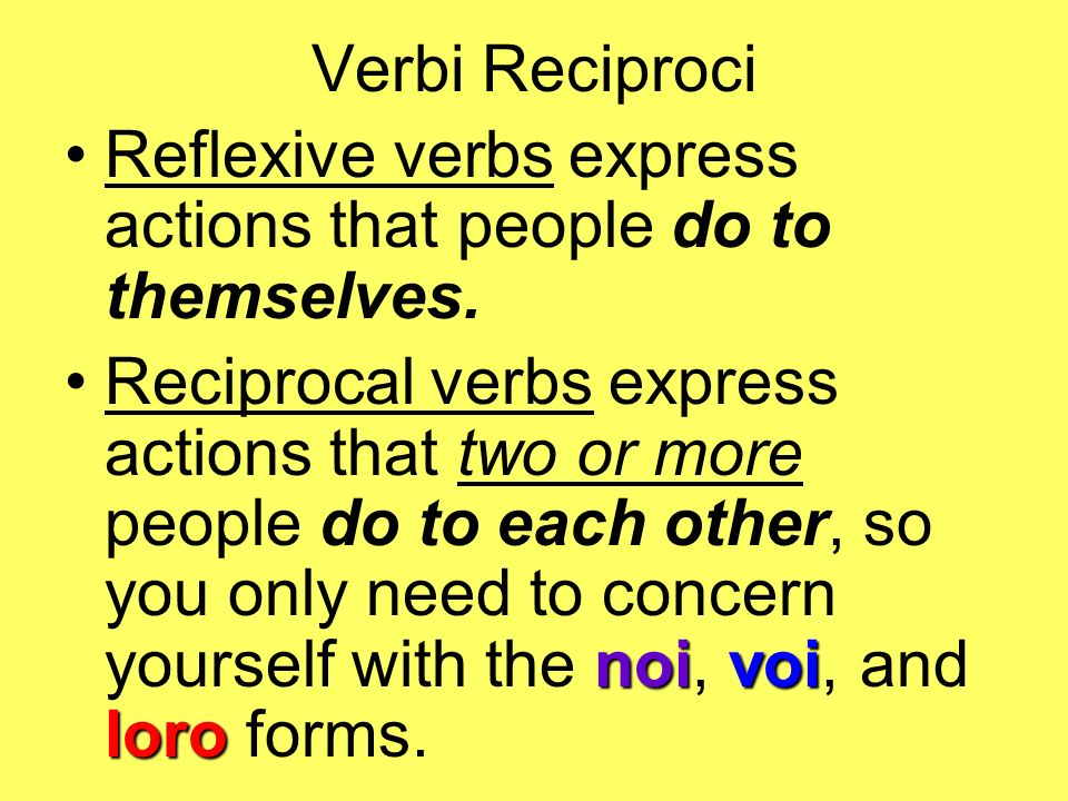 Verbi Reciproci Reflexive verbs express actions that people do to themselves. noivoi loroReciprocal verbs express actions that two or more people do t