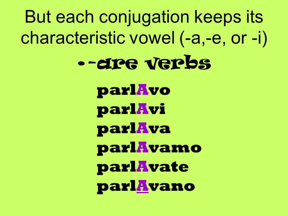 But each conjugation keeps its characteristic vowel (-a,-e, or -i) -are verbs parlAvo parlAvi parlAva parlAvamo parlAvate parlAvano